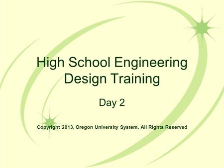 High School Engineering Design Training Day 2 Copyright 2013, Oregon University System, All Rights Reserved.