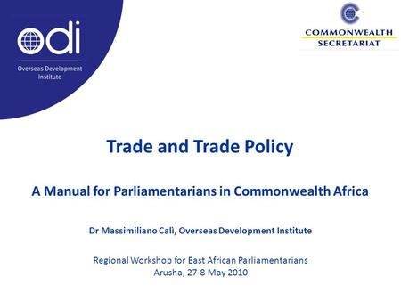 Trade and Trade Policy A Manual for Parliamentarians in Commonwealth Africa Dr Massimiliano Calì, Overseas Development Institute Regional Workshop for.