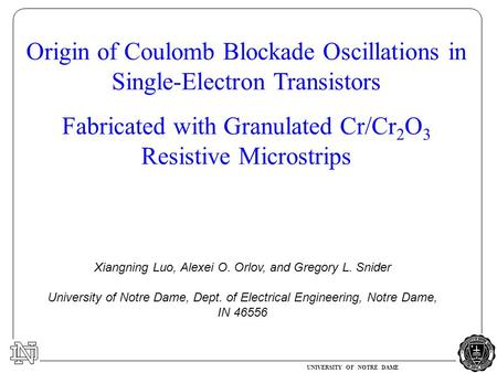 UNIVERSITY OF NOTRE DAME Origin of Coulomb Blockade Oscillations in Single-Electron Transistors Fabricated with Granulated Cr/Cr 2 O 3 Resistive Microstrips.