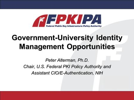 Government-University Identity Management Opportunities Peter Alterman, Ph.D. Chair, U.S. Federal PKI Policy Authority and Assistant CIO/E-Authentication,