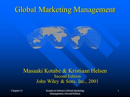 Chapter 15Kotabe & Helsen's Global Marketing Management, Second Edition 1 Global Marketing Management Masaaki Kotabe & Kristiaan Helsen Second Edition.