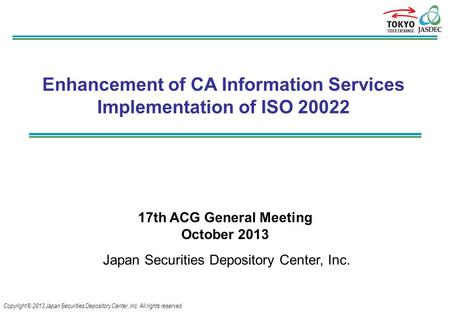 Copyright © 2013 Japan Securities Depository Center, Inc. All rights reserved. Enhancement of CA Information Services Implementation of ISO 20022 17th.
