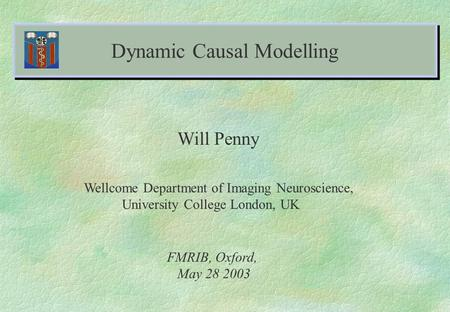 Dynamic Causal Modelling Will Penny Wellcome Department of Imaging Neuroscience, University College London, UK FMRIB, Oxford, May 28 2003.