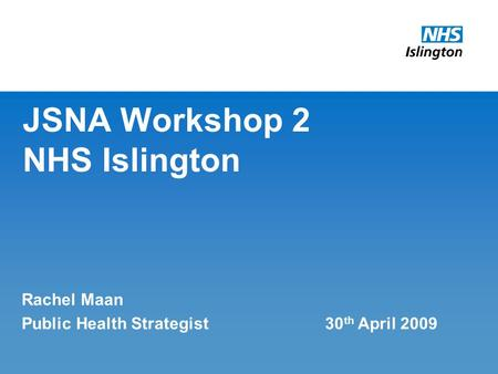 JSNA Workshop 2 NHS Islington Rachel Maan Public Health Strategist 30 th April 2009.