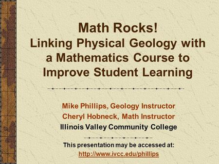 Math Rocks! Linking Physical Geology with a Mathematics Course to Improve Student Learning Mike Phillips, Geology Instructor Cheryl Hobneck, Math Instructor.