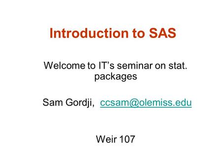 Introduction to SAS Welcome to IT's seminar on stat. packages Sam Gordji, Weir 107.