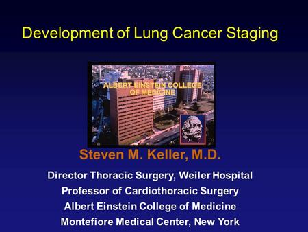 Development of Lung Cancer Staging Steven M. Keller, M.D. Director Thoracic Surgery, Weiler Hospital Professor of Cardiothoracic Surgery Albert Einstein.