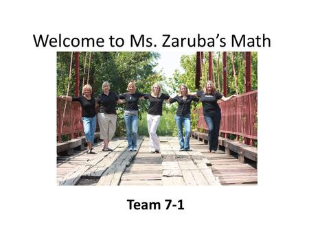 Welcome to Ms. Zaruba's Math Team 7-1. About me… I prefer Ms. Zaruba, not Mrs. or Miss. 14 years of teaching math Married 19 yrs with 2 kids – Gabriella.