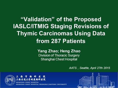 """Validation"" of the Proposed IASLC/ITMIG Staging Revisions of Thymic Carcinomas Using Data from 287 Patients Yang Zhao; Heng Zhao Division of Thoracic."