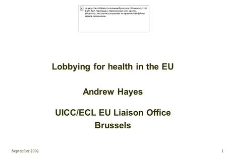 September 2002 1 Lobbying for health in the EU Andrew Hayes UICC/ECL EU Liaison Office Brussels.