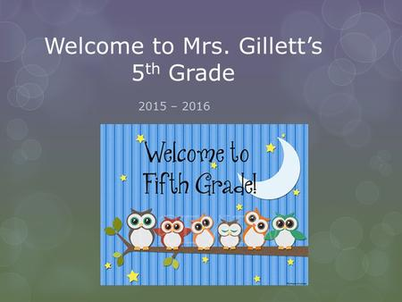 Welcome to Mrs. Gillett's 5 th Grade 2015 – 2016.