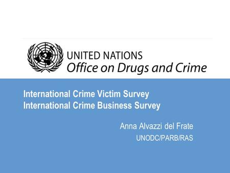 International Crime Victim Survey International Crime Business Survey Anna Alvazzi del Frate UNODC/PARB/RAS.