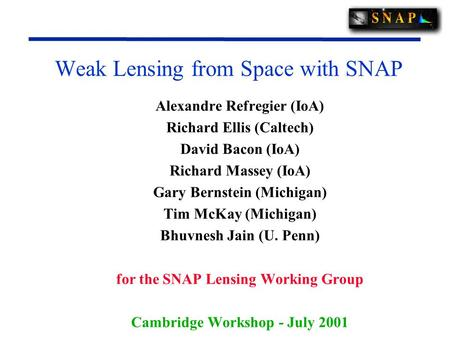 Weak Lensing from Space with SNAP Alexandre Refregier (IoA) Richard Ellis (Caltech) David Bacon (IoA) Richard Massey (IoA) Gary Bernstein (Michigan) Tim.