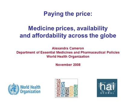 Paying the price: Medicine prices, availability and affordability across the globe Alexandra Cameron Department of Essential Medicines and Pharmaceutical.