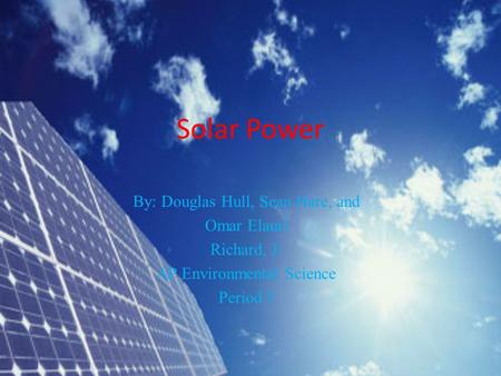 Solar Power By: Douglas Hull, Sean Hare, and Omar Elauri Richard, J. AP Environmental Science Period 5.