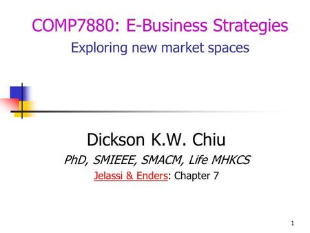 1 Dickson K.W. Chiu PhD, SMIEEE, SMACM, Life MHKCS Jelassi & EndersJelassi & Enders: Chapter 7 COMP7880: E-Business Strategies Exploring new market spaces.