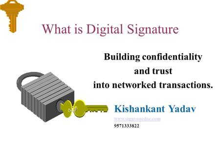 What is Digital Signature Building confidentiality and trust into networked transactions. Kishankant Yadav www.signyourdoc.com 9571333822.
