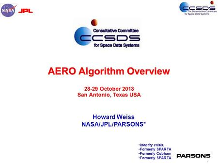 1 AERO Algorithm Overview 28-29 October 2013 San Antonio, Texas USA Howard Weiss NASA/JPL/PARSONS* Identity crisis: Formerly SPARTA Formerly Cobham Formerly.