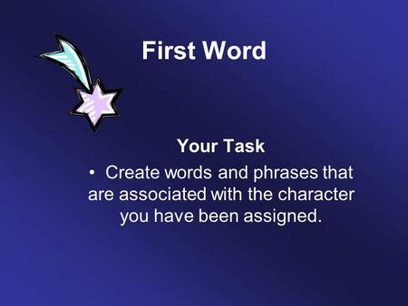 First Word Your Task Create words and phrases that are associated with the character you have been assigned.
