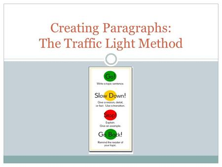 Creating Paragraphs: The Traffic Light Method. Green Light: Topic Sentence The topic sentence is like a green light; it means GO ahead and begin with.