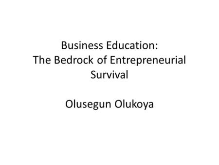 Business Education: The Bedrock of Entrepreneurial Survival Olusegun Olukoya.