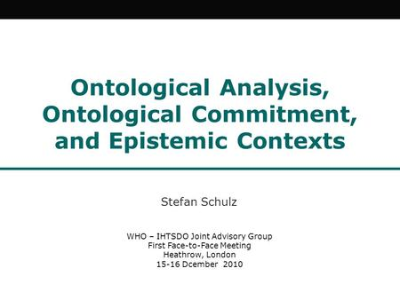 Ontological Analysis, Ontological Commitment, and Epistemic Contexts Stefan Schulz WHO – IHTSDO Joint Advisory Group First Face-to-Face Meeting Heathrow,