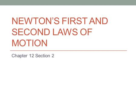 NEWTON'S FIRST AND SECOND LAWS OF MOTION Chapter 12 Section 2.