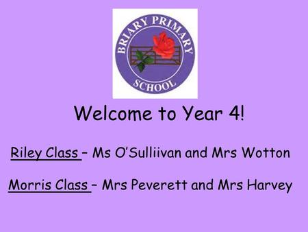 Welcome to Year 4! Riley Class – Ms O'Sulliivan and Mrs Wotton Morris Class – Mrs Peverett and Mrs Harvey.