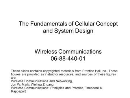 The Fundamentals of Cellular Concept and System Design Wireless Communications 06-88-440-01 These slides contains copyrighted materials from Prentice Hall.