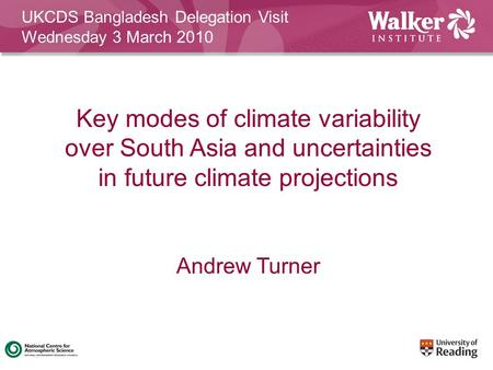 Andrew Turner UKCDS Bangladesh Delegation Visit Wednesday 3 March 2010 Key modes of climate variability over South Asia and uncertainties in future climate.