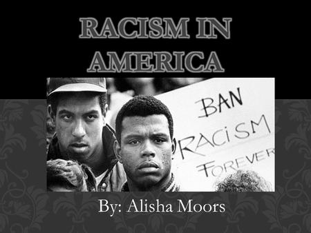 By: Alisha Moors. 1.Racism in the Past 2.Present Issue in Our News 3.News Article- Racial Tensions in Ferguson 4.Charts of Ferguson 2000-2010 Census 5.News.
