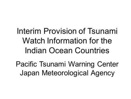 Interim Provision of Tsunami Watch Information for the Indian Ocean Countries Pacific Tsunami Warning Center Japan Meteorological Agency.