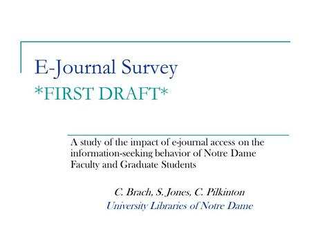 E-Journal Survey * FIRST DRAFT* A study of the impact of e-journal access on the information-seeking behavior of Notre Dame Faculty and Graduate Students.