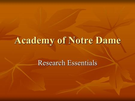 Academy of Notre Dame Research Essentials. Let's begin at the beginning… Access Academy of Notre Dame website at: