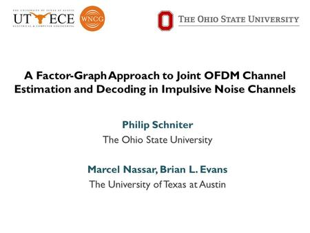 A Factor-Graph Approach to Joint OFDM Channel Estimation and Decoding in Impulsive Noise Channels Philip Schniter The Ohio State University Marcel Nassar,