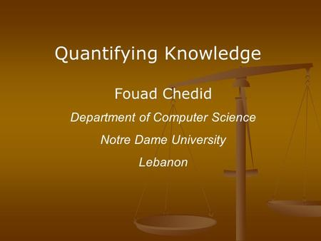 Quantifying Knowledge Fouad Chedid Department of Computer Science Notre Dame University Lebanon.