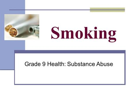 Smoking Grade 9 Health: Substance Abuse. What do you already know? True or False 1.Nicotine in cigarettes causes cancer. NICOTINE IS A LIQUID 2.The tar.