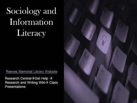 Sociology and Information Literacy Research Central  Get Help  Research and Writing Wiki  Class Presentations Reeves Memorial Library Website.