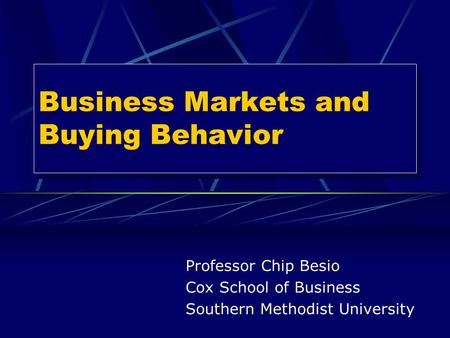 Business Markets and Buying Behavior Professor Chip Besio Cox School of Business Southern Methodist University.