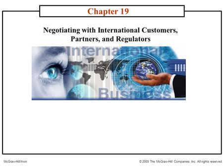 Negotiating with International Customers, Partners, and Regulators Chapter 19 McGraw-Hill/Irwin© 2005 The McGraw-Hill Companies, Inc. All rights reserved.