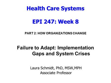 Health Care Systems EPI 247: Week 8 Health Care Systems EPI 247: Week 8 PART 2: HOW ORGANIZATIONS CHANGE Failure to Adapt: Implementation Gaps and System.
