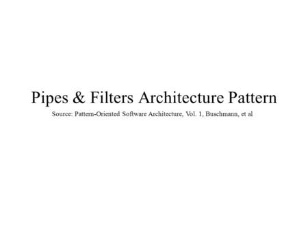 Pipes & Filters Architecture Pattern Source: Pattern-Oriented Software Architecture, Vol. 1, Buschmann, et al.