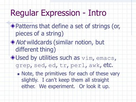 Regular Expression - Intro Patterns that define a set of strings (or, pieces of a string) Not wildcards (similar notion, but different thing) Used by utilities.