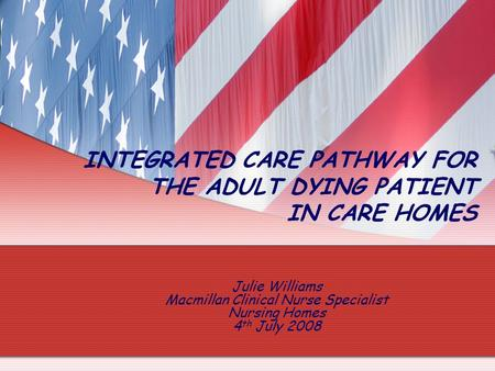 Julie Williams Macmillan Clinical Nurse Specialist Nursing Homes 4 th July 2008 INTEGRATED CARE PATHWAY FOR THE ADULT DYING PATIENT IN CARE HOMES.