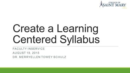 Create a Learning Centered Syllabus FACULTY INSERVICE AUGUST 19, 2015 DR. MERRYELLEN TOWEY SCHULZ.