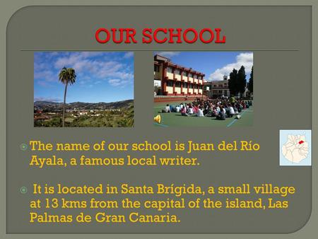  The name of our school is Juan del Río Ayala, a famous local writer.  It is located in Santa Brígida, a small village at 13 kms from the capital of.