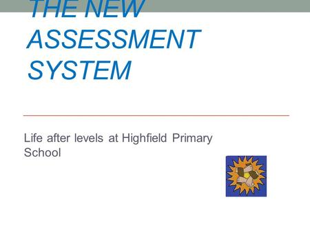 THE NEW ASSESSMENT SYSTEM Life after levels at Highfield Primary School.
