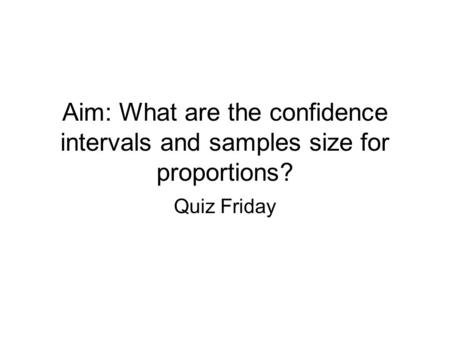 Aim: What are the confidence intervals and samples size for proportions? Quiz Friday.