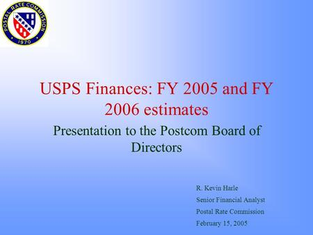 USPS Finances: FY 2005 and FY 2006 estimates Presentation to the Postcom Board of Directors R. Kevin Harle Senior Financial Analyst Postal Rate Commission.