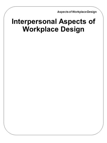 Aspects of Workplace Design Interpersonal Aspects of Workplace Design.